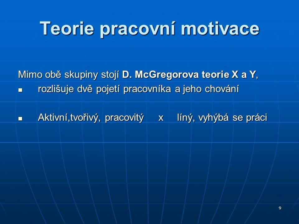 9 Teorie pracovní motivace Mimo obě skupiny stojí D. McGregorova teorie X a Y, rozlišuje dvě pojetí pracovníka a jeho chování rozlišuje dvě pojetí pra