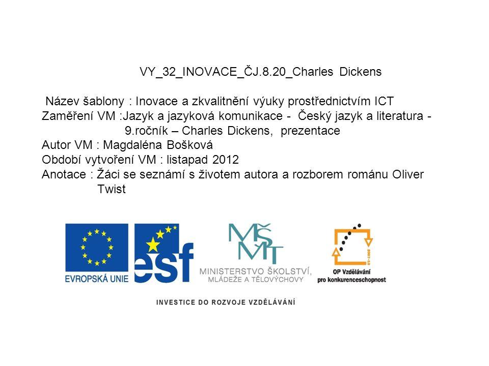 VY_32_INOVACE_ČJ.8.20_Charles Dickens Název šablony : Inovace a zkvalitnění výuky prostřednictvím ICT Zaměření VM :Jazyk a jazyková komunikace - Český
