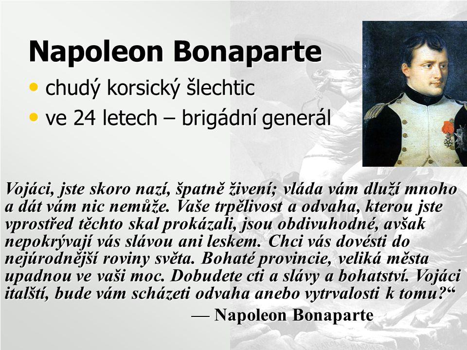 Napoleon Bonaparte chudý korsický šlechtic chudý korsický šlechtic ve 24 letech – brigádní generál ve 24 letech – brigádní generál Vojáci, jste skoro nazí, špatně živení; vláda vám dluží mnoho a dát vám nic nemůže.