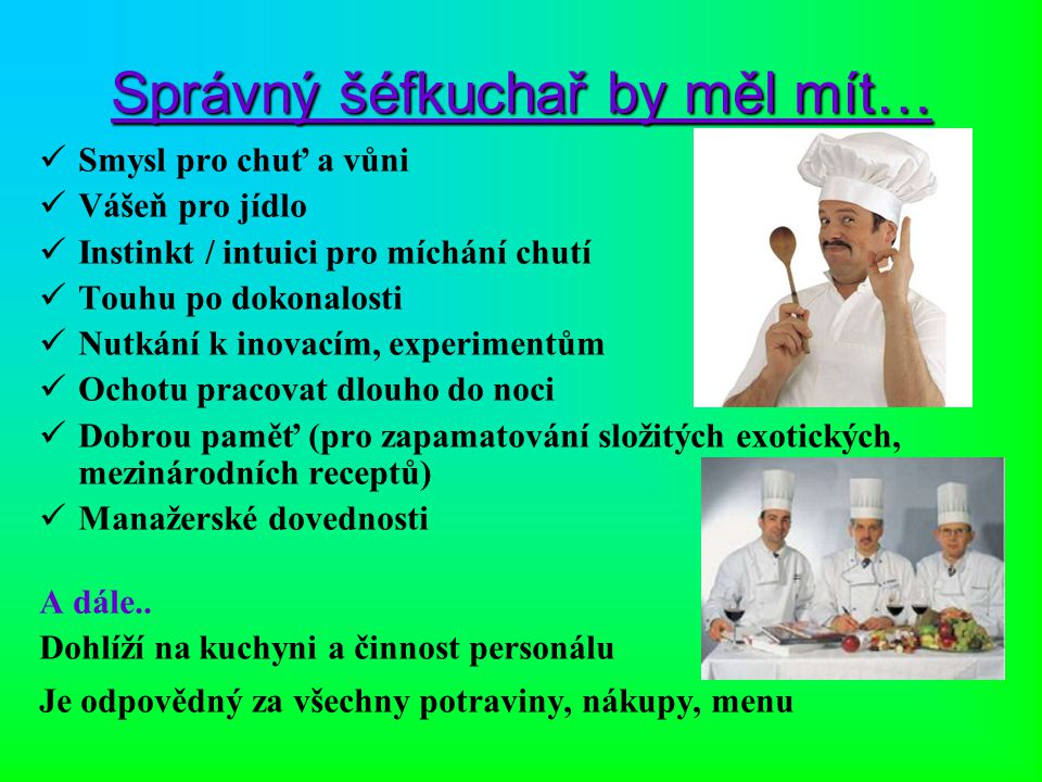 Správný šéfkuchař by měl mít… Smysl pro chuť a vůni Vášeň pro jídlo Instinkt / intuici pro míchání chutí Touhu po dokonalosti Nutkání k inovacím, expe