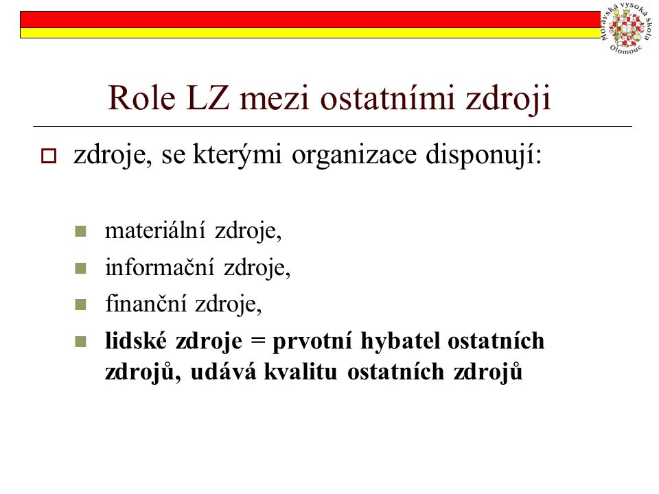 Role LZ mezi ostatními zdroji  zdroje, se kterými organizace disponují: materiální zdroje, informační zdroje, finanční zdroje, lidské zdroje = prvotní hybatel ostatních zdrojů, udává kvalitu ostatních zdrojů