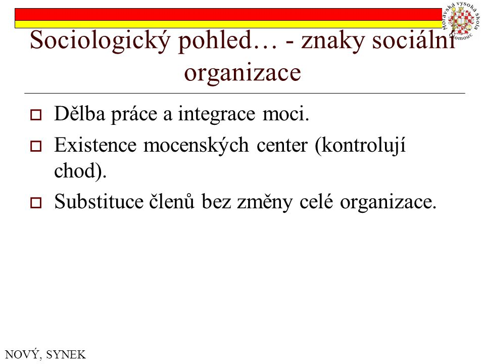 Sociologický pohled… - znaky sociální organizace  Dělba práce a integrace moci.  Existence mocenských center (kontrolují chod).  Substituce členů b