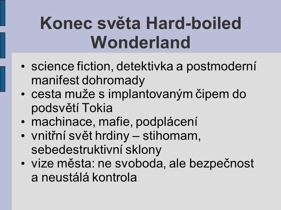 Konec světa Hard-boiled Wonderland science fiction, detektivka a postmoderní manifest dohromady cesta muže s implantovaným čipem do podsvětí Tokia machinace, mafie, podplácení vnitřní svět hrdiny – stihomam, sebedestruktivní sklony vize města: ne svoboda, ale bezpečnost a neustálá kontrola