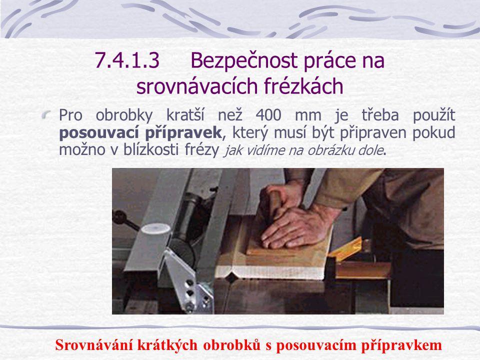 7.4.1.3Bezpečnost práce na srovnávacích frézkách Před začátkem hoblování se pravítko přesune dozadu tak, aby mohla být obráběna celá šířka dílu. Poté
