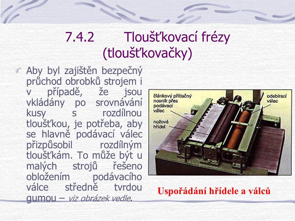 7.4.2Tloušťkovací frézy (tloušťkovačky) Jak podávací válec před nožovou hřídelí, tak odebírací válec za ní se musí pohybovat přesně stejnou rychlostí.