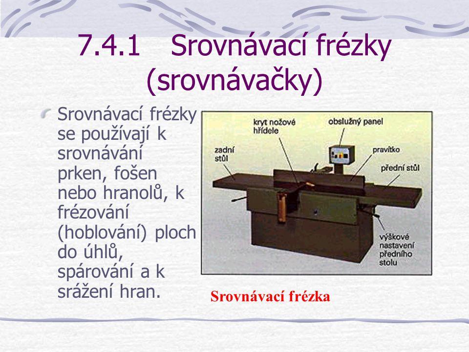 7.4Rovinné frézky (hoblovačky) Na rovinných frézkách se proti rotující nožové hřídeli vedou drsné a nerovné dřevěné povrchy. Tím se vytvářejí hladké a