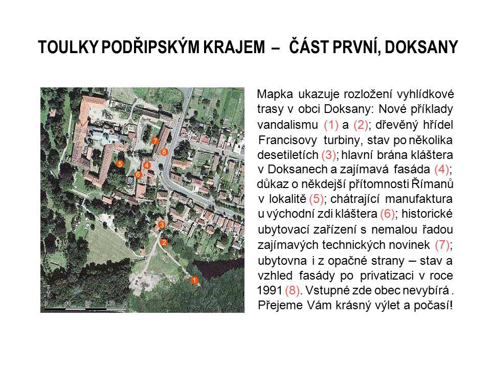 Mapka ukazuje rozložení vyhlídkové trasy v obci Doksany: Nové příklady vandalismu (1) a (2); dřevěný hřídel Francisovy turbiny, stav po několika desetiletích (3); hlavní brána kláštera v Doksanech a zajímavá fasáda (4); důkaz o někdejší přítomnosti Římanů v lokalitě (5); chátrající manufaktura u východní zdi kláštera (6); historické ubytovací zařízení s nemalou řadou zajímavých technických novinek (7); ubytovna i z opačné strany – stav a vzhled fasády po privatizaci v roce 1991 (8).