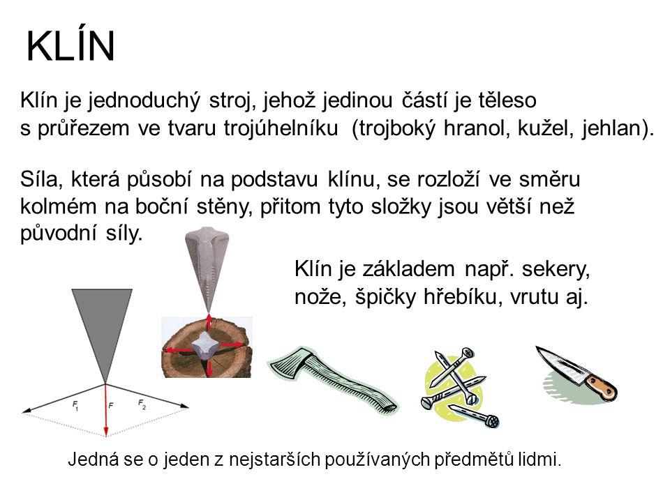 KLÍN Klín je jednoduchý stroj, jehož jedinou částí je těleso s průřezem ve tvaru trojúhelníku (trojboký hranol, kužel, jehlan). Síla, která působí na