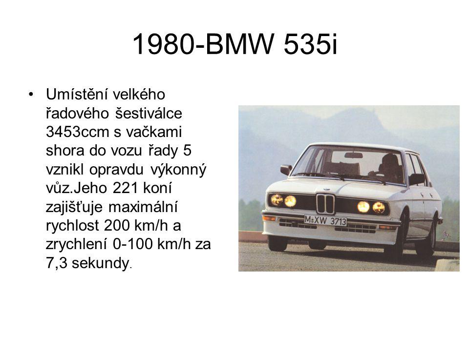 1981-BMW 528i Pokud chcete rozpoznat vozy první a druhé generace musíte se dívat opravdu zblízka.I po mechanické stránce došlo jen k minimálním změnám.Patří k nim i model 528i,který má standartně ABS.Jeden z nejlepších řadových šestiválců,které byly vyrobeny,má hladký chod,je výkonný a silný.Vyráběl se s mnoha různými obsahy a má jednu vačkovou hřídel,železný blok a slitinové hlavy válců.