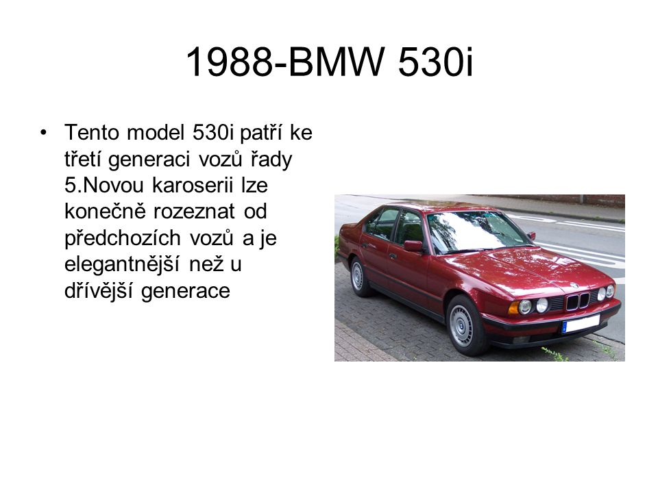 1988-BMW 530i Tento model 530i patří ke třetí generaci vozů řady 5.Novou karoserii lze konečně rozeznat od předchozích vozů a je elegantnější než u dř
