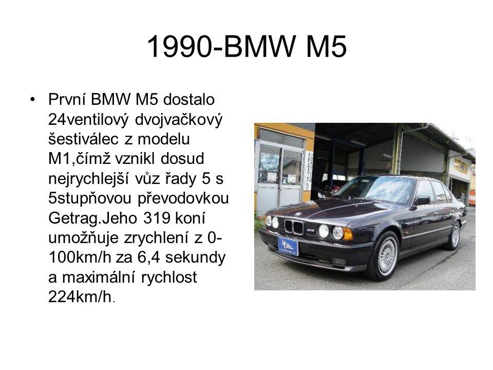 1990-BMW M5 První BMW M5 dostalo 24ventilový dvojvačkový šestiválec z modelu M1,čímž vznikl dosud nejrychlejší vůz řady 5 s 5stupňovou převodovkou Getrag.Jeho 319 koní umožňuje zrychlení z 0- 100km/h za 6,4 sekundy a maximální rychlost 224km/h.