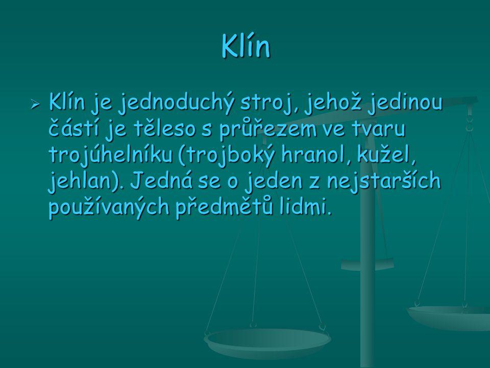 Klín  Klín je jednoduchý stroj, jehož jedinou částí je těleso s průřezem ve tvaru trojúhelníku (trojboký hranol, kužel, jehlan).