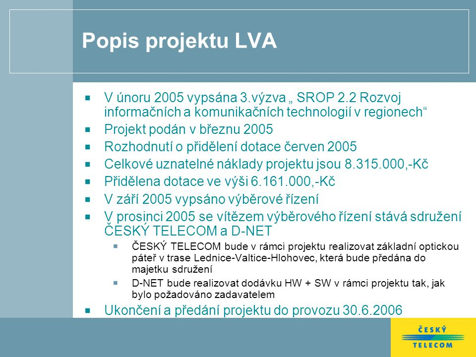 """Popis projektu LVA V únoru 2005 vypsána 3.výzva """" SROP 2.2 Rozvoj informačních a komunikačních technologií v regionech Projekt podán v březnu 2005 Rozhodnutí o přidělení dotace červen 2005 Celkové uznatelné náklady projektu jsou 8.315.000,-Kč Přidělena dotace ve výši 6.161.000,-Kč V září 2005 vypsáno výběrové řízení V prosinci 2005 se vítězem výběrového řízení stává sdružení ČESKÝ TELECOM a D-NET ČESKÝ TELECOM bude v rámci projektu realizovat základní optickou páteř v trase Lednice-Valtice-Hlohovec, která bude předána do majetku sdružení D-NET bude realizovat dodávku HW + SW v rámci projektu tak, jak bylo požadováno zadavatelem Ukončení a předání projektu do provozu 30.6.2006"""