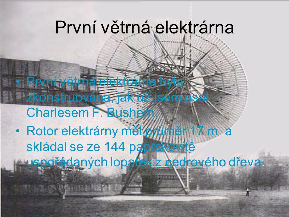 První větrná elektrárna První větrná elektrárna byla zkonstruována, jak už jsem psal Charlesem F. Bushem. Rotor elektrárny měl průměr 17 m a skládal s