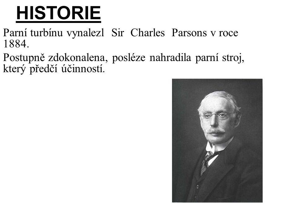 HISTORIE Parní turbínu vynalezl Sir Charles Parsons v roce 1884. Postupně zdokonalena, posléze nahradila parní stroj, který předčí účinností.