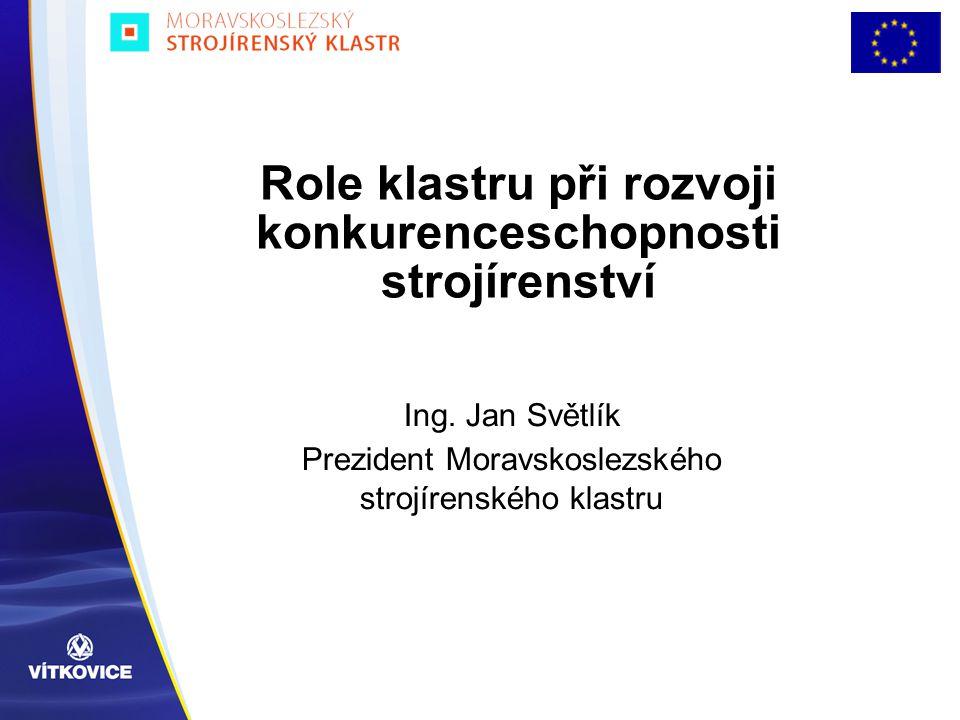 Role klastru při rozvoji konkurenceschopnosti strojírenství Ing. Jan Světlík Prezident Moravskoslezského strojírenského klastru