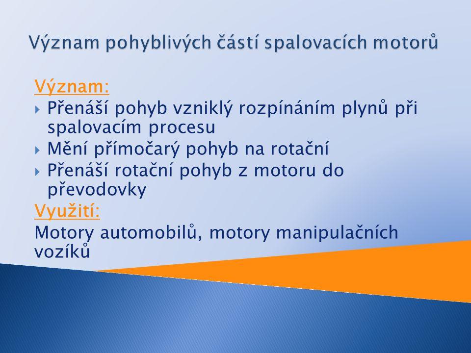 Význam:  Přenáší pohyb vzniklý rozpínáním plynů při spalovacím procesu  Mění přímočarý pohyb na rotační  Přenáší rotační pohyb z motoru do převodovky Využití: Motory automobilů, motory manipulačních vozíků