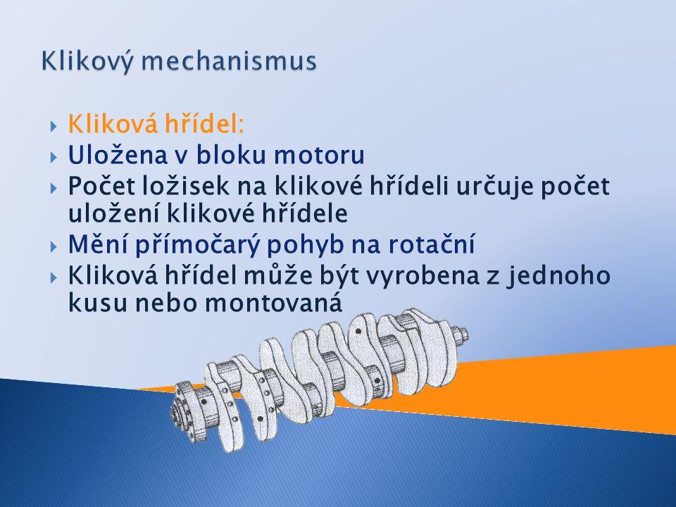  Kliková hřídel:  Uložena v bloku motoru  Počet ložisek na klikové hřídeli určuje počet uložení klikové hřídele  Mění přímočarý pohyb na rotační  Kliková hřídel může být vyrobena z jednoho kusu nebo montovaná