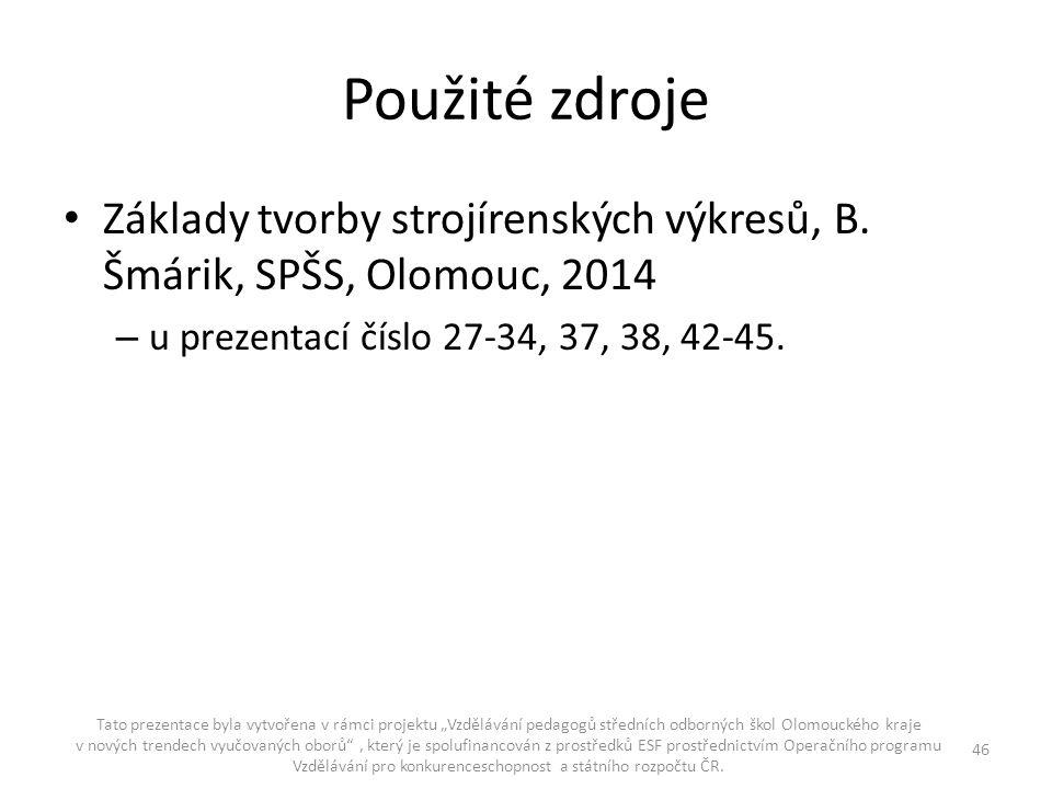 Použité zdroje Základy tvorby strojírenských výkresů, B. Šmárik, SPŠS, Olomouc, 2014 – u prezentací číslo 27-34, 37, 38, 42-45. Tato prezentace byla v