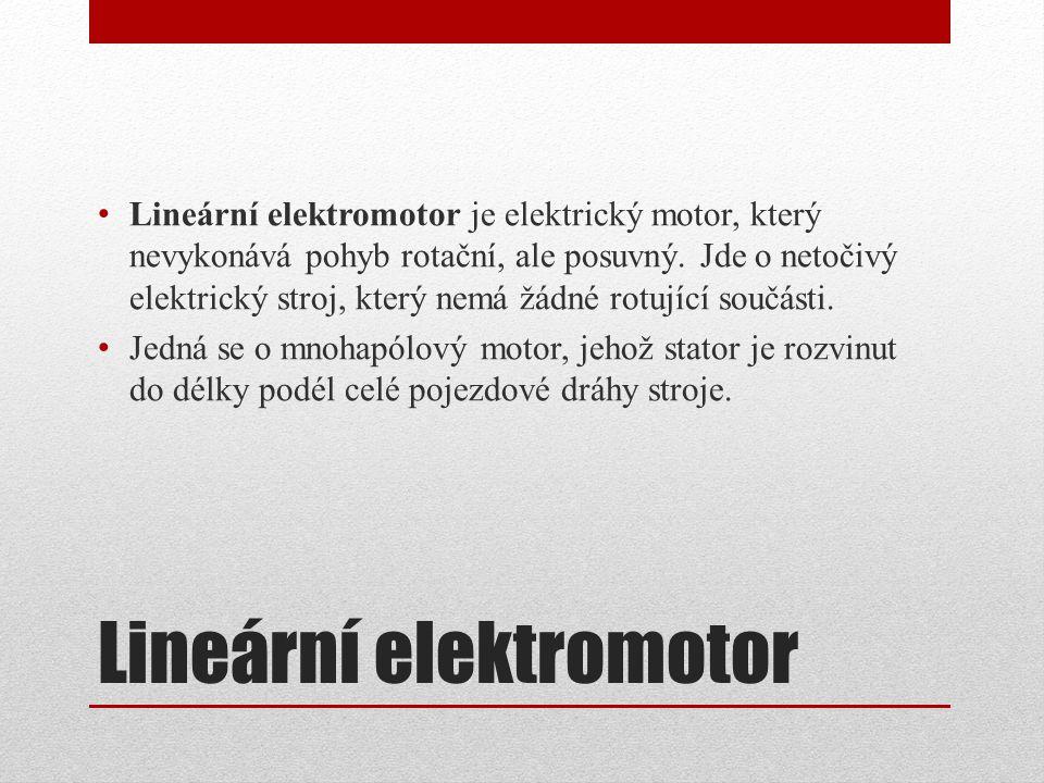Lineární elektromotor Lineární elektromotor je elektrický motor, který nevykonává pohyb rotační, ale posuvný. Jde o netočivý elektrický stroj, který n