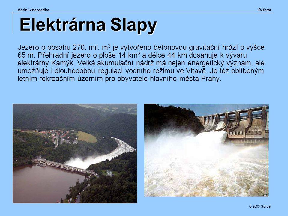 Vodní energetikaReferát © 2003 Gorge Elektrárna Slapy Jezero o obsahu 270. mil. m 3 je vytvořeno betonovou gravitační hrází o výšce 65 m. Přehradní je