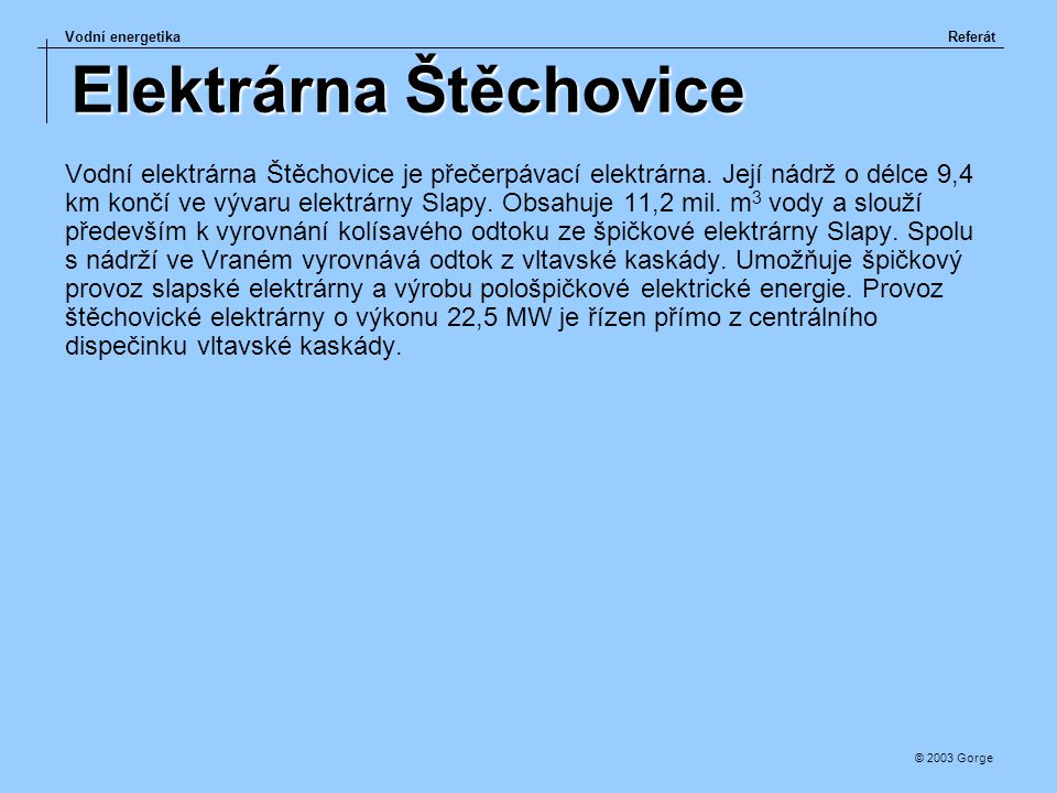 Vodní energetikaReferát © 2003 Gorge Elektrárna Štěchovice Vodní elektrárna Štěchovice je přečerpávací elektrárna. Její nádrž o délce 9,4 km končí ve