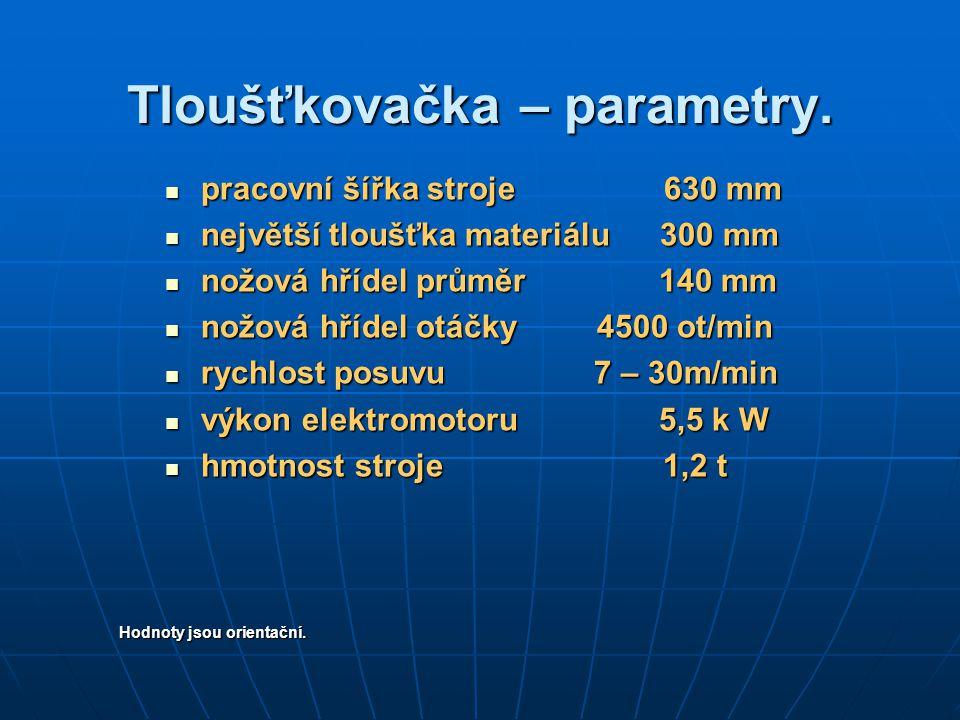 Tloušťkovačka – parametry. pracovní šířka stroje 630 mm pracovní šířka stroje 630 mm největší tloušťka materiálu 300 mm největší tloušťka materiálu 30