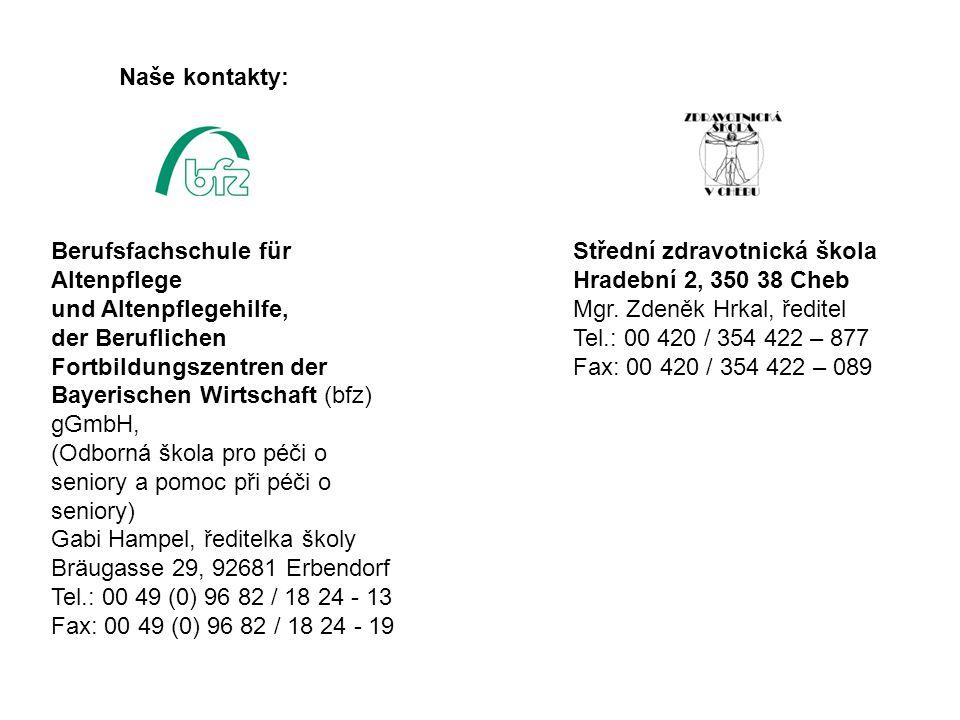 Berufsfachschule für Altenpflege und Altenpflegehilfe, der Beruflichen Fortbildungszentren der Bayerischen Wirtschaft (bfz) gGmbH, (Odborná škola pro péči o seniory a pomoc při péči o seniory) Gabi Hampel, ředitelka školy Bräugasse 29, 92681 Erbendorf Tel.: 00 49 (0) 96 82 / 18 24 - 13 Fax: 00 49 (0) 96 82 / 18 24 - 19 Střední zdravotnická škola Hradební 2, 350 38 Cheb Mgr.