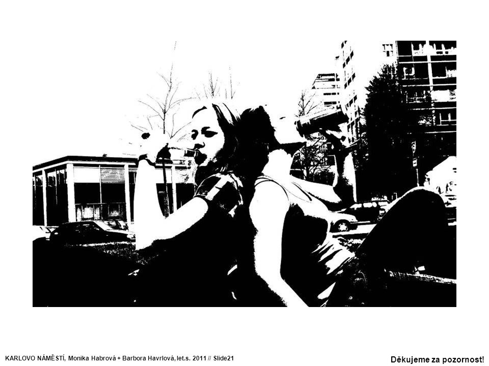 KARLOVO NÁMĚSTÍ, Monika Habrová + Barbora Havrlová, let.s. 2011 // Slide21 Děkujeme za pozornost!