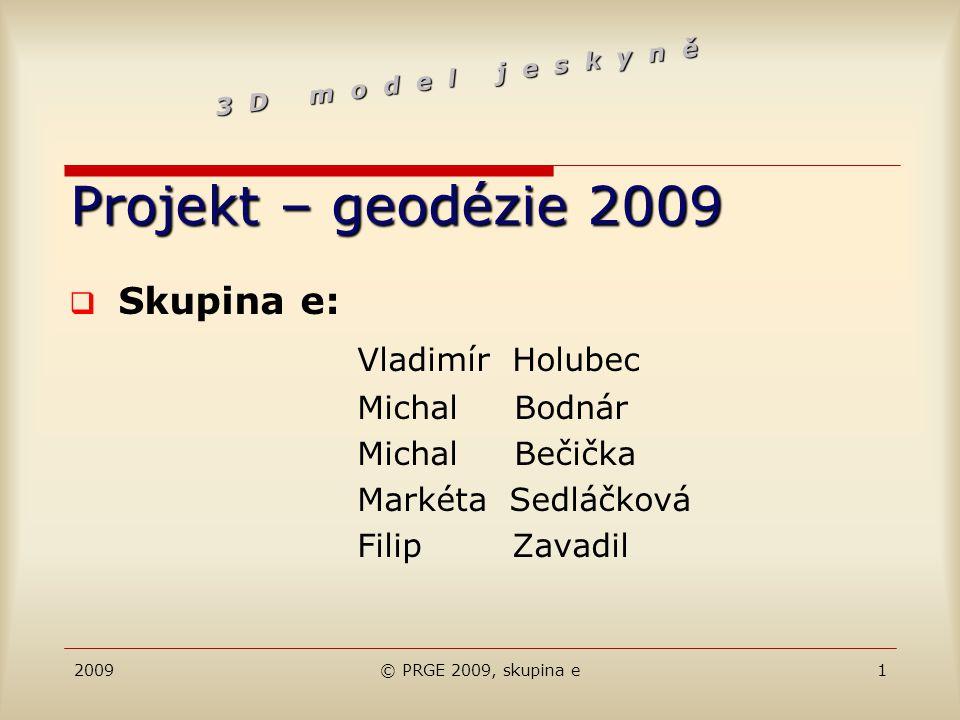 2009© PRGE 2009, skupina e1 Projekt – geodézie 2009  Skupina e: Vladimír Holubec Michal Bodnár Michal Bečička Markéta Sedláčková Filip Zavadil 3 D m