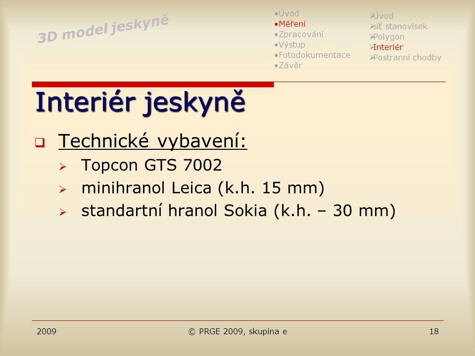 2009© PRGE 2009, skupina e18 Interiér jeskyně  Technické vybavení:  Topcon GTS 7002  minihranol Leica (k.h. 15 mm)  standartní hranol Sokia (k.h.