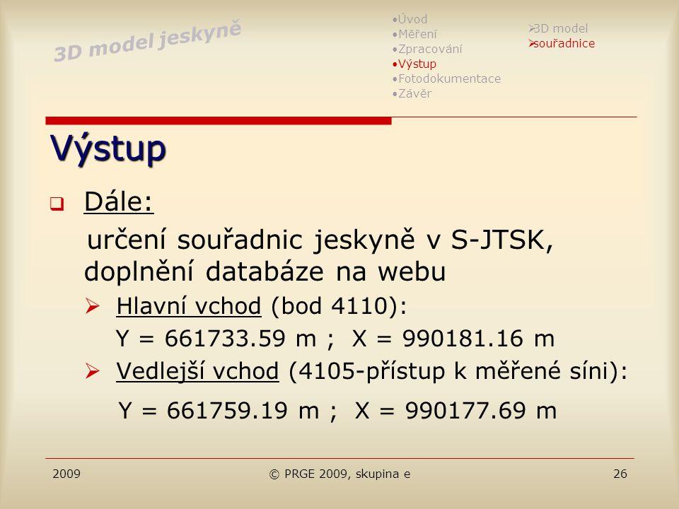 2009© PRGE 2009, skupina e26 Výstup  Dále: určení souřadnic jeskyně v S-JTSK, doplnění databáze na webu  Hlavní vchod (bod 4110): Y = 661733.59 m ;