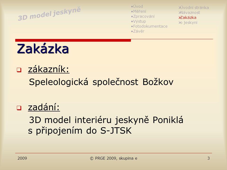 2009© PRGE 2009, skupina e3 Zakázka  zákazník: Speleologická společnost Božkov  zadání: 3D model interiéru jeskyně Poniklá s připojením do S-JTSK 3D