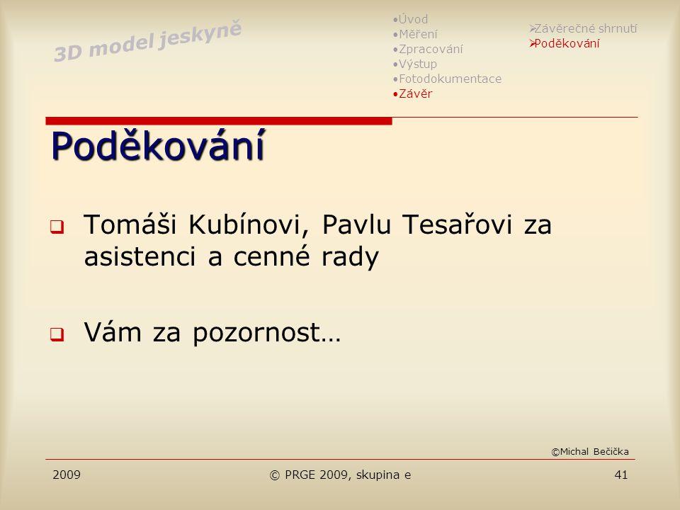 2009© PRGE 2009, skupina e41 Poděkování  Tomáši Kubínovi, Pavlu Tesařovi za asistenci a cenné rady  Vám za pozornost… 3D model jeskyně Úvod Měření Z