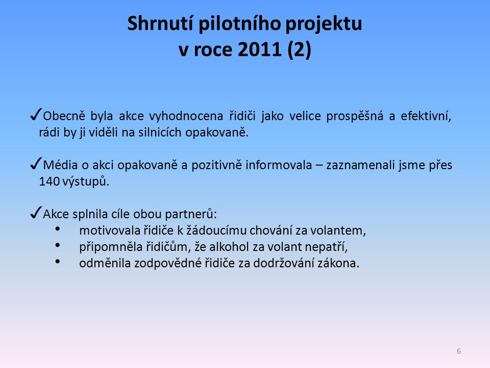 Shrnutí pilotního projektu v roce 2011 (2) 6 ✓ Obecně byla akce vyhodnocena řidiči jako velice prospěšná a efektivní, rádi by ji viděli na silnicích opakovaně.