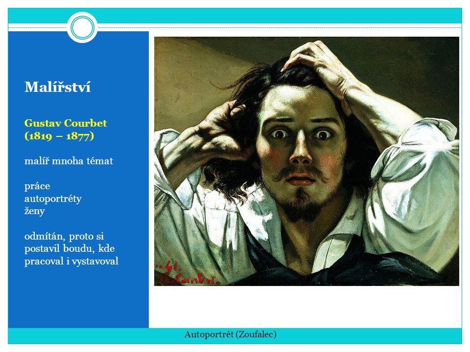 Malířství Gustav Courbet (1819 – 1877) malíř mnoha témat práce autoportréty ženy odmítán, proto si postavil boudu, kde pracoval i vystavoval Autoportr