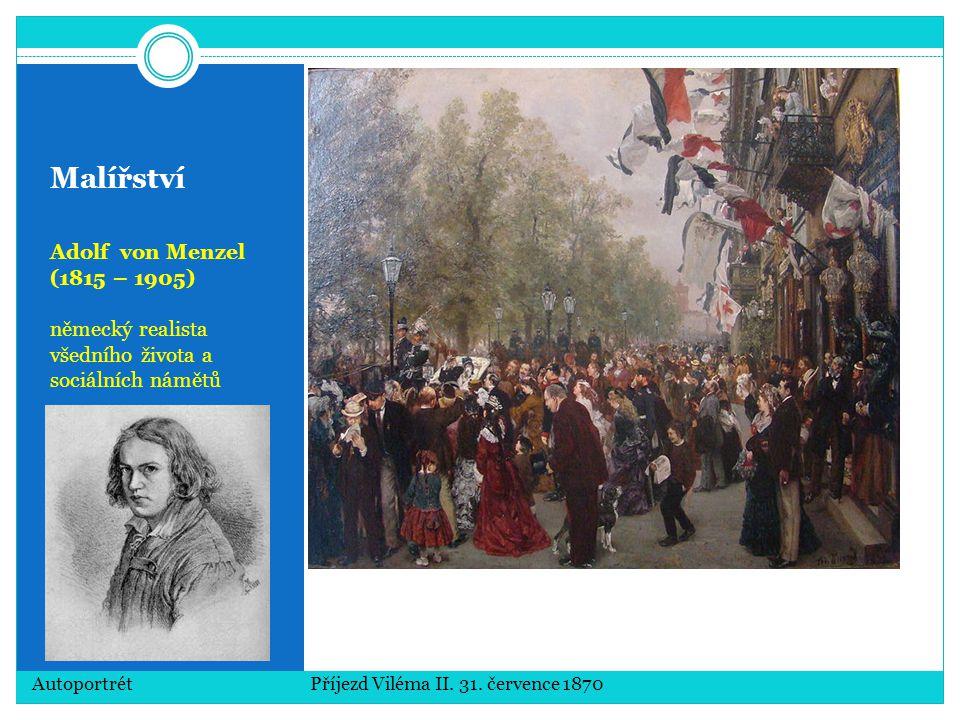 Malířství Adolf von Menzel (1815 – 1905) německý realista všedního života a sociálních námětů Autoportrét Příjezd Viléma II. 31. července 1870