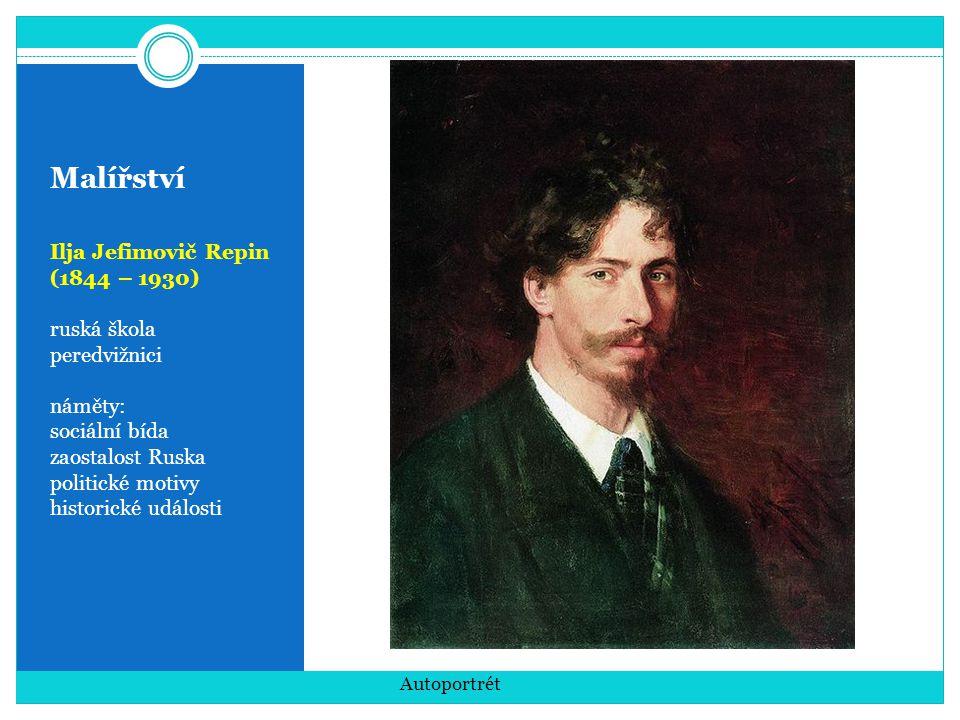 Malířství Ilja Jefimovič Repin (1844 – 1930) ruská škola peredvižnici náměty: sociální bída zaostalost Ruska politické motivy historické události Auto