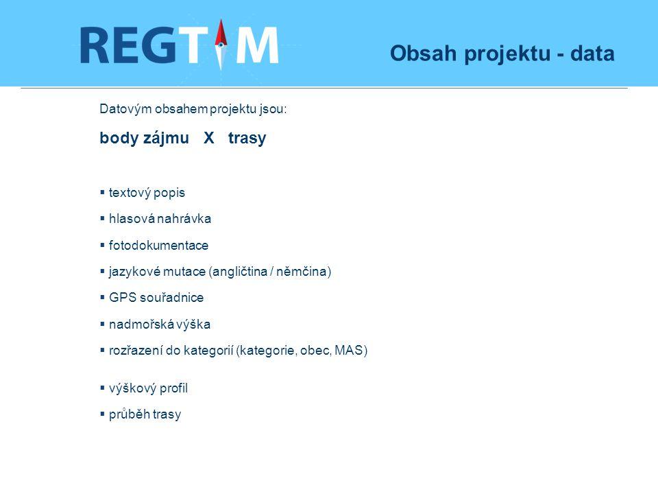Obsah projektu - data Datovým obsahem projektu jsou: body zájmu X trasy  textový popis  hlasová nahrávka  fotodokumentace  jazykové mutace (angličtina / němčina)  GPS souřadnice  nadmořská výška  rozřazení do kategorií (kategorie, obec, MAS)  výškový profil  průběh trasy