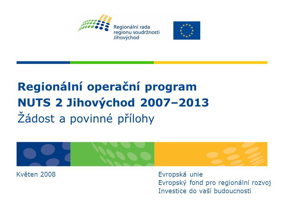 Regionální operační program NUTS 2 Jihovýchod 2007–2013 Žádost a povinné přílohy Květen 2008Evropská unie Evropský fond pro regionální rozvoj Investic