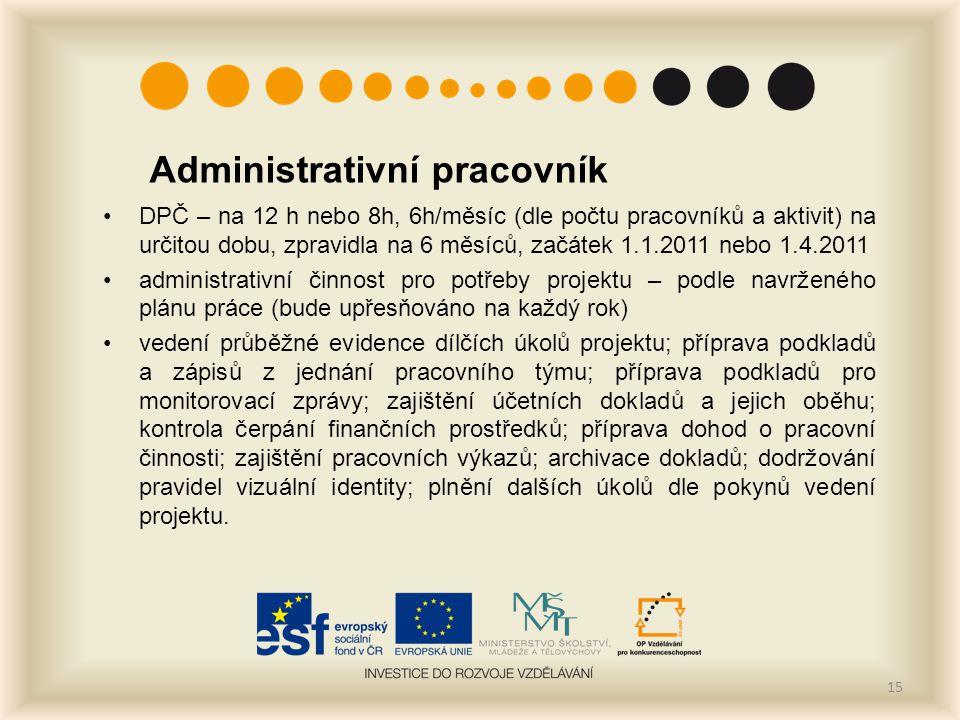 Administrativní pracovník DPČ – na 12 h nebo 8h, 6h/měsíc (dle počtu pracovníků a aktivit) na určitou dobu, zpravidla na 6 měsíců, začátek 1.1.2011 nebo 1.4.2011 administrativní činnost pro potřeby projektu – podle navrženého plánu práce (bude upřesňováno na každý rok) vedení průběžné evidence dílčích úkolů projektu; příprava podkladů a zápisů z jednání pracovního týmu; příprava podkladů pro monitorovací zprávy; zajištění účetních dokladů a jejich oběhu; kontrola čerpání finančních prostředků; příprava dohod o pracovní činnosti; zajištění pracovních výkazů; archivace dokladů; dodržování pravidel vizuální identity; plnění dalších úkolů dle pokynů vedení projektu.