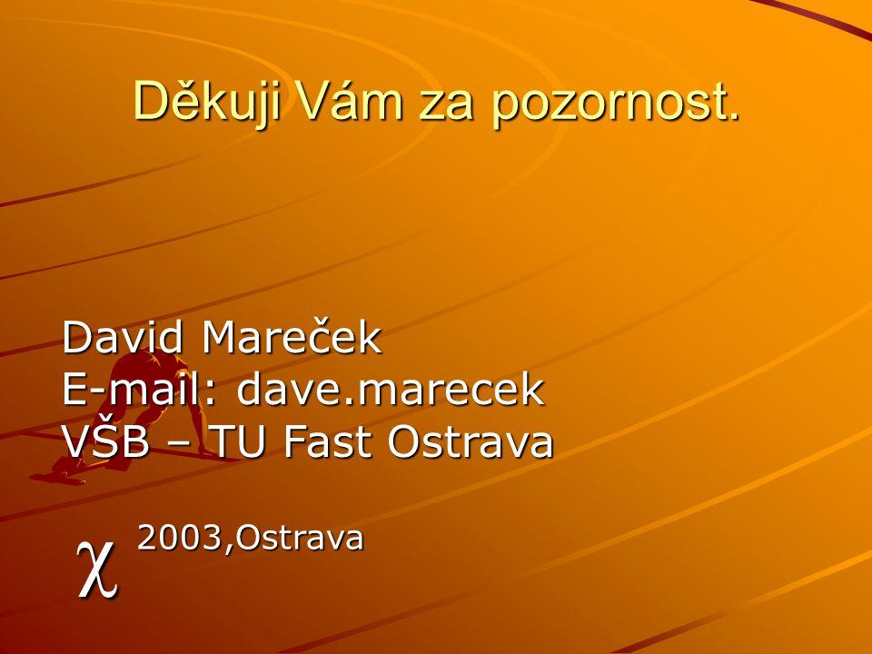 Děkuji Vám za pozornost. c 2003,Ostrava David Mareček E-mail: dave.marecek VŠB – TU Fast Ostrava