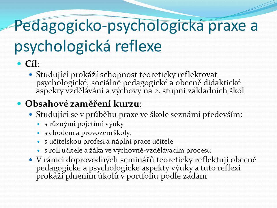 Pedagogicko-psychologická praxe a psychologická reflexe Cíl: Studující prokáží schopnost teoreticky reflektovat psychologické, sociálně pedagogické a
