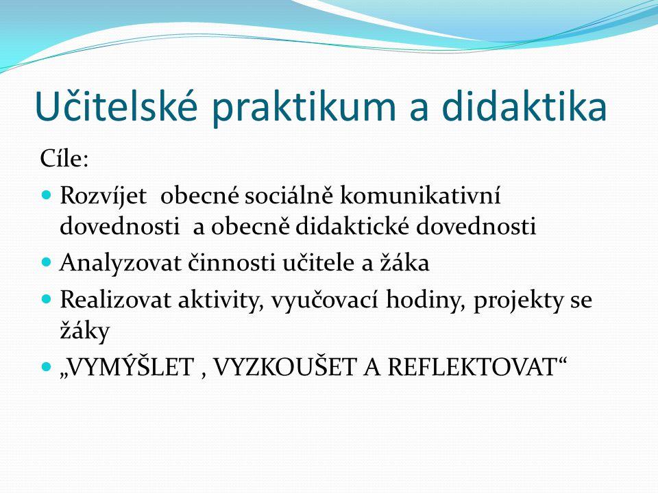 Učitelské praktikum a didaktika Cíle: Rozvíjet obecné sociálně komunikativní dovednosti a obecně didaktické dovednosti Analyzovat činnosti učitele a ž