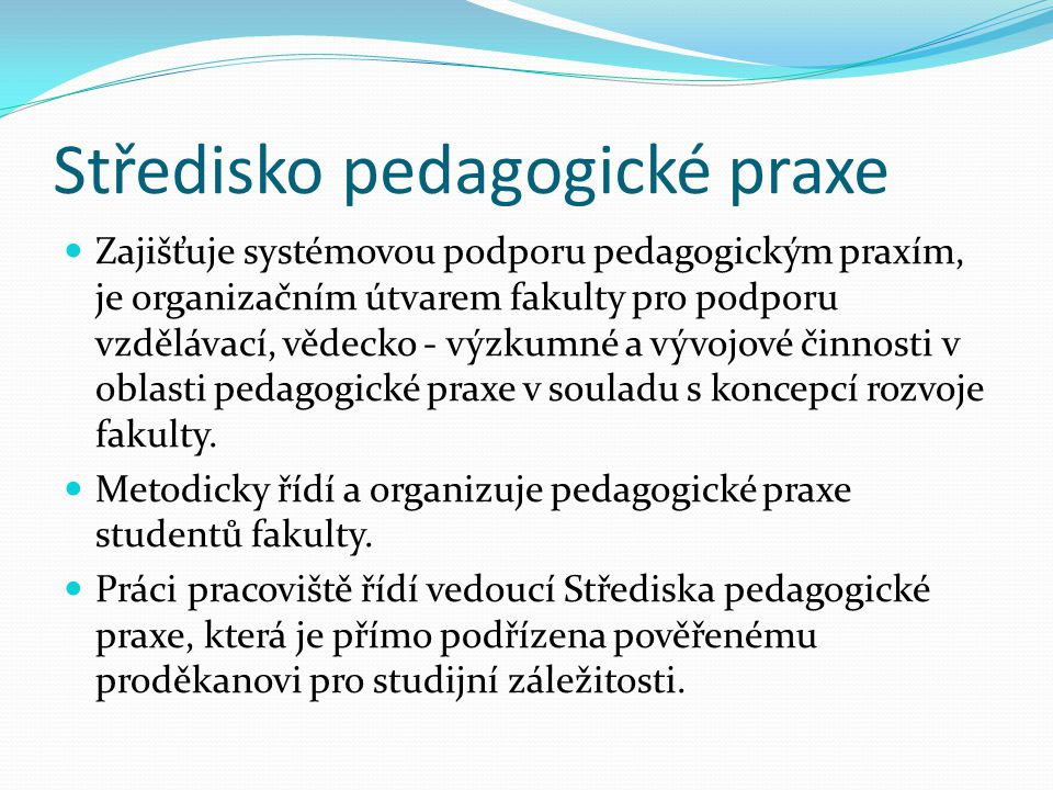 Koncepce pedagogické praxe Pedagogická praxe je nedílná součást pregraduální přípravy studentů učitelství Pedagogická praxe jako součást kurikula pregraduálního vzdělávání je komplexní oblastí, která zahrnuje řešení řady otázek jak v rovině koncepční a metodické, tak i v rovině organizační; realizační stránka praxí pak přímo souvisí také s otázkami aktuální školské legislativy.