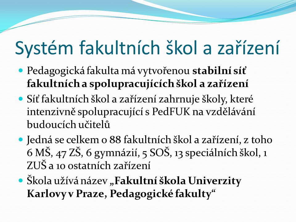 Systém fakultních škol a zařízení Pedagogická fakulta má vytvořenou stabilní síť fakultních a spolupracujících škol a zařízení Síť fakultních škol a z