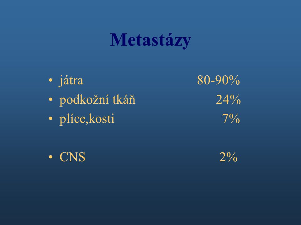 Metastázy játra 80-90% podkožní tkáň 24% plíce,kosti 7% CNS 2%
