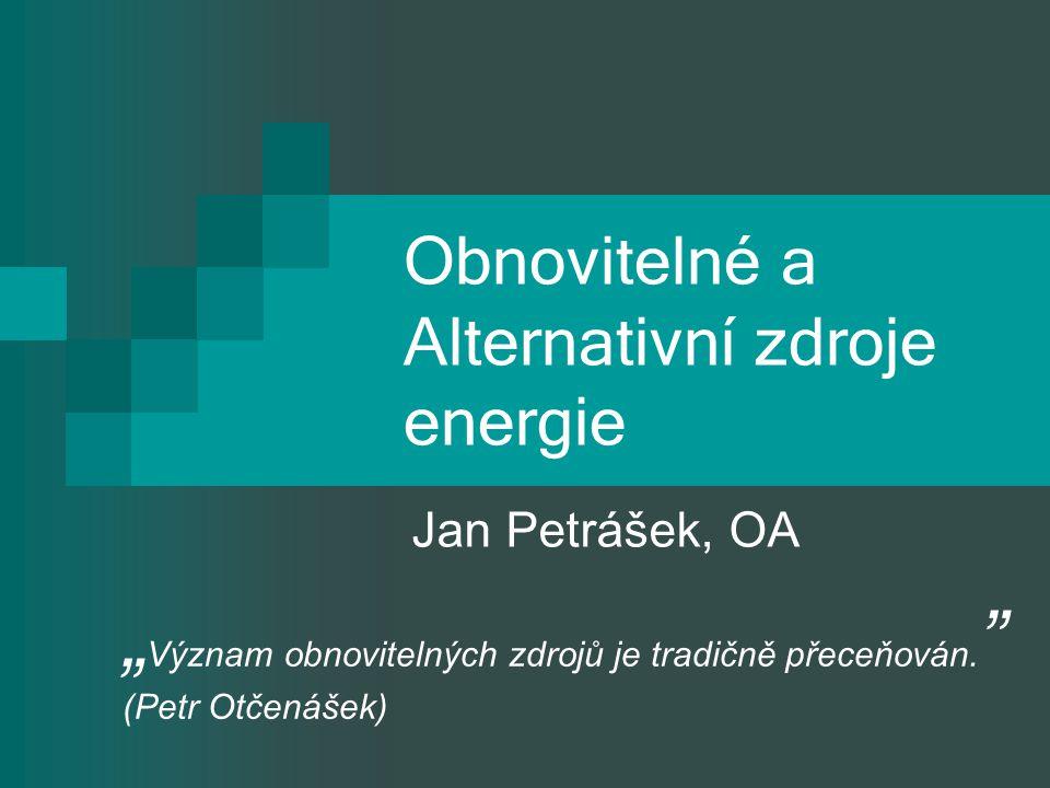 """Obnovitelné a Alternativní zdroje energie Jan Petrášek, OA """" Význam obnovitelných zdrojů je tradičně přeceňován. """" (Petr Otčenášek)"""