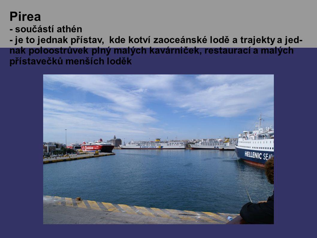 Pirea - součástí athén - je to jednak přístav, kde kotví zaoceánské lodě a trajekty a jed- nak poloostrůvek plný malých kavárniček, restaurací a malých přístavečků menších loděk
