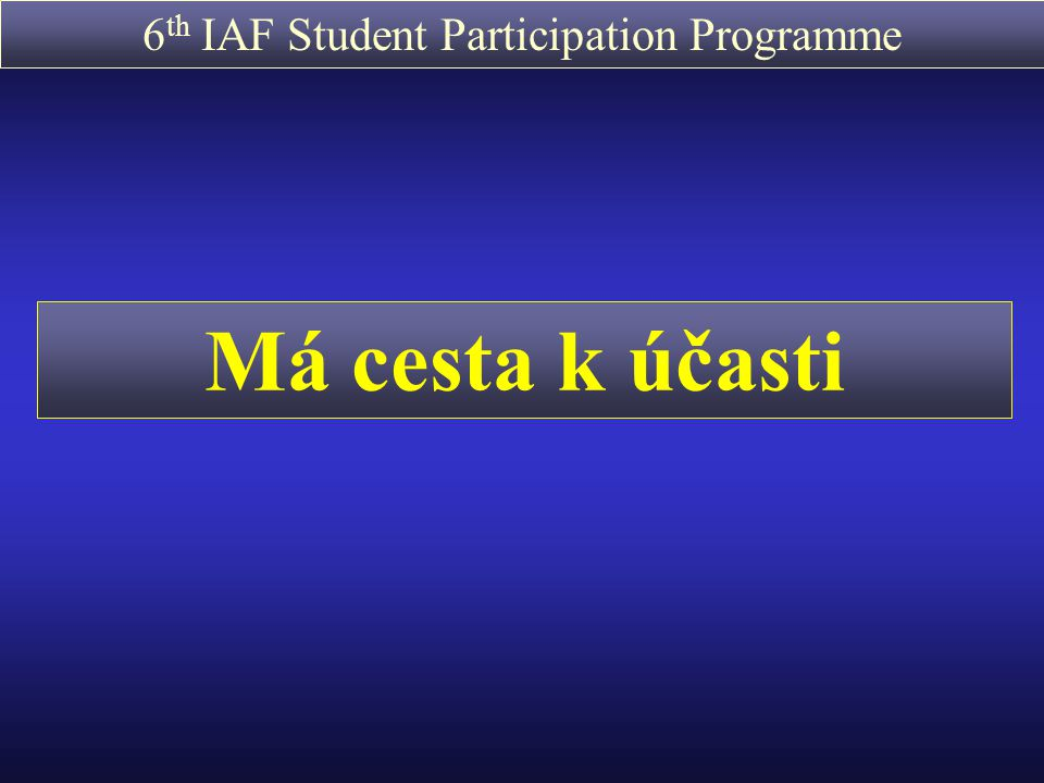 6 th IAF Student Participation Programme Předpoklad: